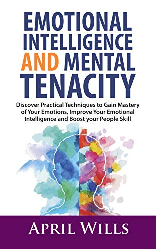 EMOTIONAL INTELLIGENCE AND MENTAL TENACITY: Discover Practical Techniques to Gain Mastery of Your Emotions, Improve Your Emotional Intelligence and Boost Your People Skills book cover