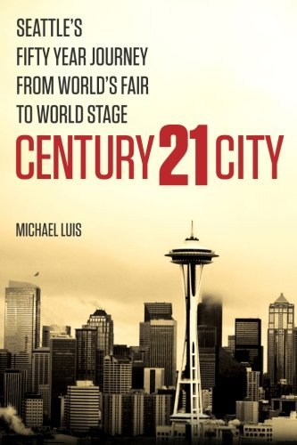 Century 21 City: Seattle's Fifty Year Journey from World's Fair to World Stage by Michael Luis (2012-09-14)