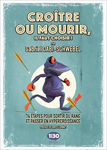 CROÎTRE OU MOURIR, IL FAUT CHOISIR ! : 14 étapes pour sortir du rang et passer en hypercroissance par Gabriel DABI-SCHWEBEL