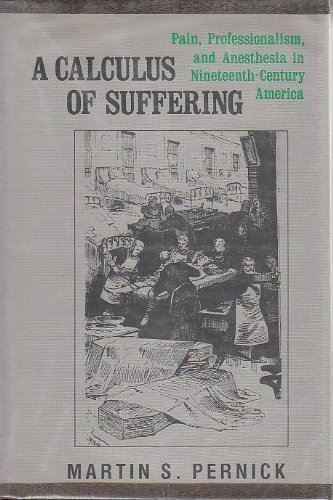 A Calculus of Suffering: Pain, Professionalism, and Anesthesia in Nineteenth-Century America First edition by Pernick, Martin S. (1985) Hardcover