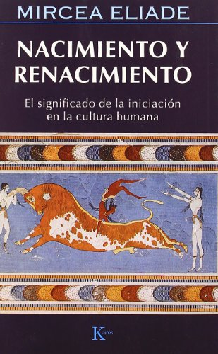 Nacimiento Y Renacimiento: El significado de la iniciacion en la cultura humana por Mircea Eliade