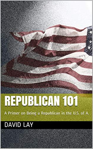 Republican 101: A Primer on Being a Republican in the U.S. of A. (English Edition) por David Lay