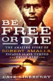 Be Free or Die: The Amazing Story of Robert Smalls' Escape from Slavery to Union Hero: The Amazing Story of Robert Smalls' Escape from Slavery to Union Hero