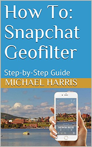 How To: Snapchat Geofilter: Step-by-Step Guide (English Edition) por Michael Harris