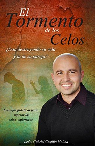 El Tormento de Celos : Esta destruyendo tu vida y la de tu pareja por Gabriel Castillo Molina