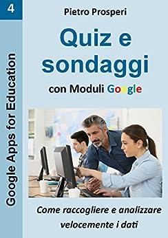 Quiz e sondaggi con Moduli Google: come raccogliere e analizzare velocemente i dati (Google Apps for Education Vol. 4) di [Prosperi, Pietro]
