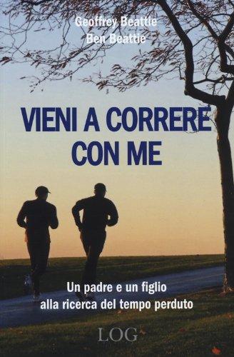 Vieni a correre con me. Un padre e un figlio alla ricerca del tempo perduto