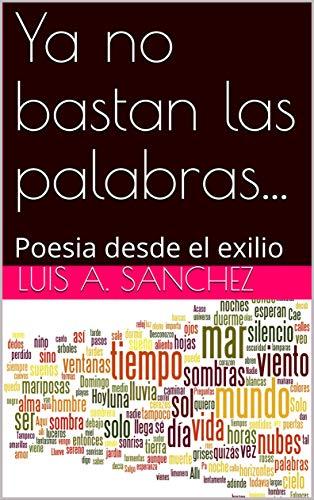 Ya no bastan las palabras...: Poesia desde el exilio por Luis A. Sanchez