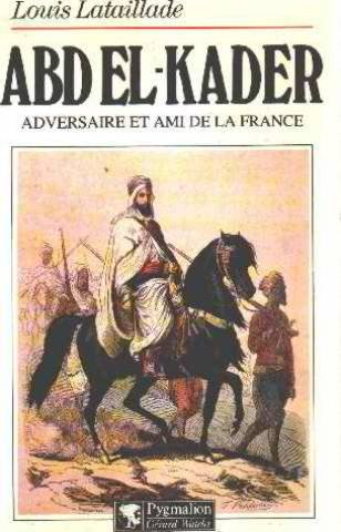 Abd el-Kader: Adversaire et ami de la France par Louis Lataillarde