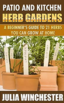 Patio and Kitchen Herb Gardens: A Beginner's Guide to 21 Herbs You Can Grow at Home by [Winchester, Julia]