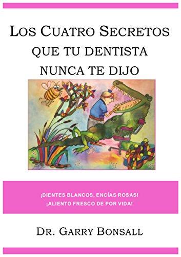 Los Cuatro Secretos Que Tu Dentists Nunca Te Dijo: Dientes Blancos, Encías Rosas, Aliento Fresco de Por Vida! por Dr Garry Bonsall