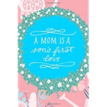 A Mom Is A Son's First Love: Funny Mother's Day Journal: This is a 6X9 100 Page Diary To Write Memories in. Makes A Great Mother's Day in May Greeting Gift For Women.