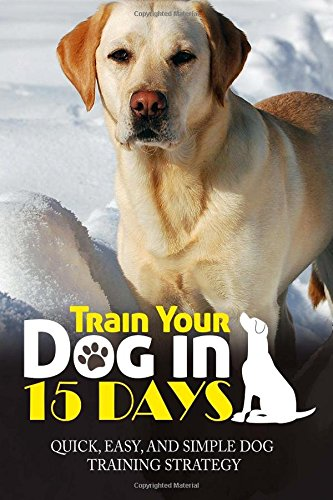 Train Your Dog in 15 Days: Quick, Easy and Simple Dog Training Strategy