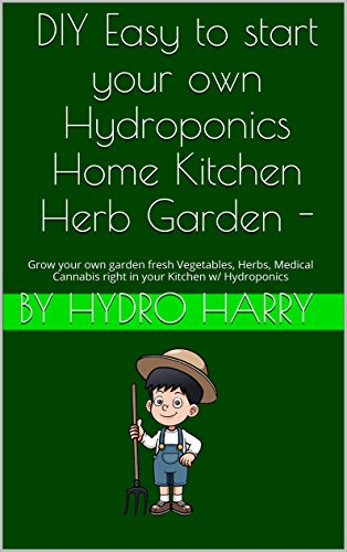 ur own Hydroponics Home Kitchen Herb Garden -: Grow your own garden fresh  Vegetables, Herbs, Medical Cannabis right in your Kitchen w/ Hydroponics (English Edition) ()
