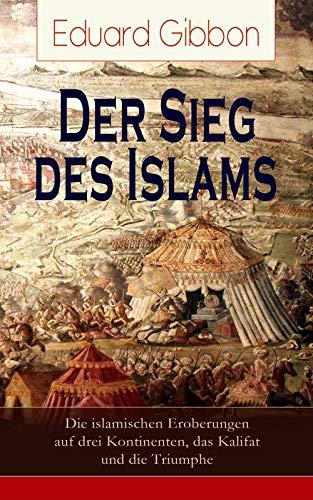 Der Sieg des Islams - Die islamischen Eroberungen auf drei Kontinenten, das Kalifat und die Triumphe: Umwälzungen in Persien + Die Spaltung der orientalischen ... der Araber + Verfall des arabischen Reiches