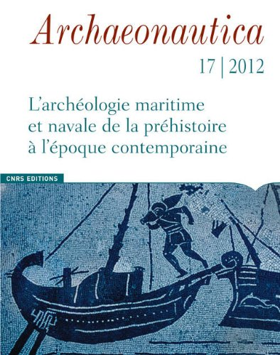 Archaeonautica 17 - 2012. L'archéologie maritime et navales de la préhistoire à l'époque contemporai