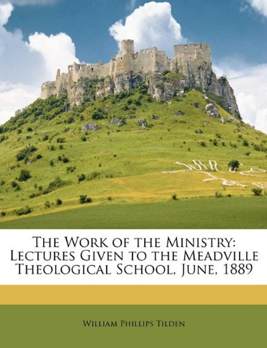 The Work of the Ministry: Lectures Given to the Meadville Theological School, June, 1889