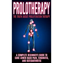 Prolotherapy: The Truth About Proliferation Therapy: A Complete Beginner's Guide to Cure Lower Back Pain, Tendinitis, And Osteoarthritis (English Edition)