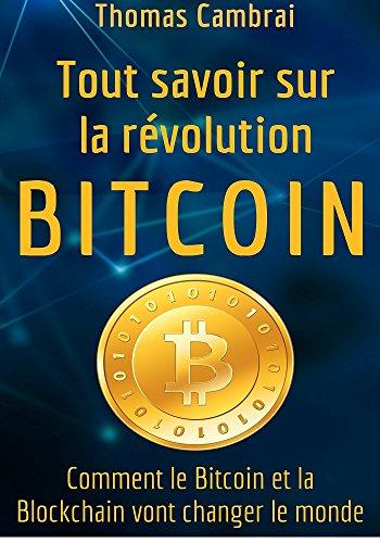 Tout savoir sur la révolution Bitcoin : Comment le Bitcoin et la Blockchain vont changer le monde