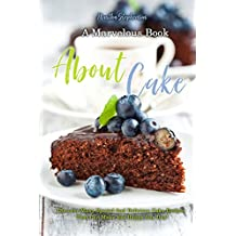 A Marvelous Book about Cakes: Discover Many Special and Delicious Cake Recipes That Can Make You Happy Any Day! (English Edition)