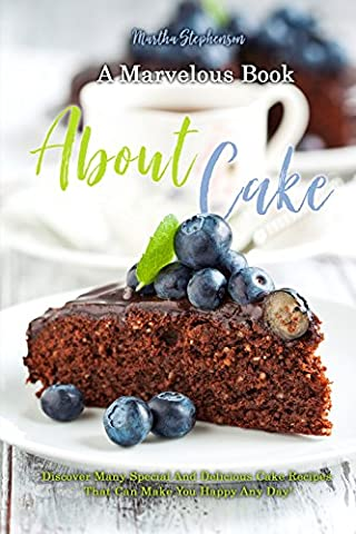 A Marvelous Book about Cakes: Discover Many Special and Delicious Cake Recipes That Can Make You Happy Any