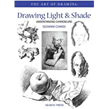 Drawing Light & Shade: Understanding Chiarascuro: Understanding Chiaroscuro (The Art of Drawing)