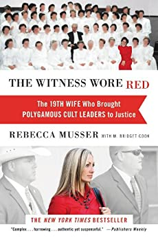 The Witness Wore Red: The 19th Wife Who Brought Polygamous Cult Leaders to Justice by [Musser, Rebecca]