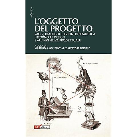 L'oggetto del progetto. Saggi, dialoghi e lezioni di semiotica intorno al design e all'inventiva progettuale