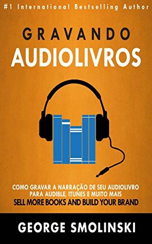 Gravando audiolivros: Como gravar a narração de seu audiolivro para Audible, iTunes e muito mais (Portuguese Edition)