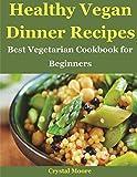 Healthy Vegan Dinner Recipes: Best Vegetarian Cookbook for Beginners (Vegan Diet)