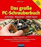 Das große PC-Schrauberbuch: Aufrüsten - Reparieren - Selber bauen