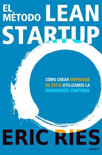 El método Lean Startup: Cómo crear empresas de éxito utilizando la innovación continua por Eric Ries
