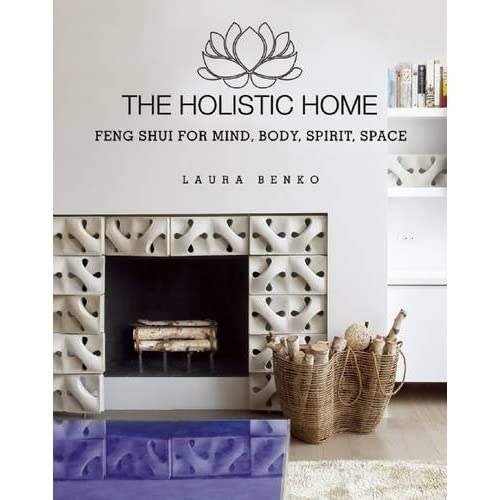The Holistic Home: Feng Shui for Mind, Body, Spirit, Space by Laura Benko (2016-01-19)