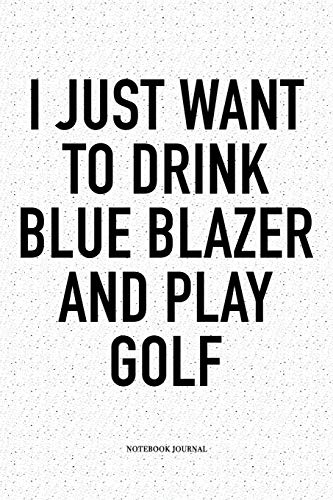 I Just Want To Drink Blue Blazer And Play Golf: A 6x9 Inch Matte Softcover Notebook Diary With 120 Blank Lined Pages And A Funny Golfing Cover Slogan (Golf Blazer)