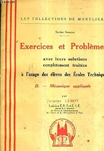 EXERCICES ET PROBLEMES AVEC LEURS SOLUTIONS COMPLETEMENT TRAITEES A L'USAGE DES ELEVES DES ECOLES TECHNIQUES - D. MECANIQUE APPLIQUEE.