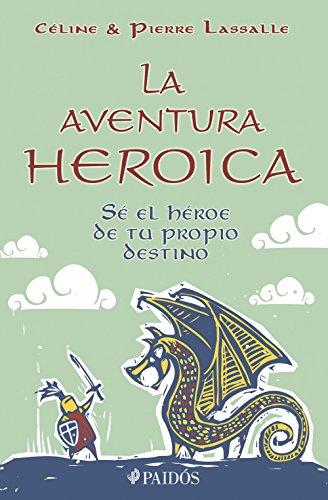 La aventura heroica: Sé el héroe de tu propio destino por Pierre Lassalle