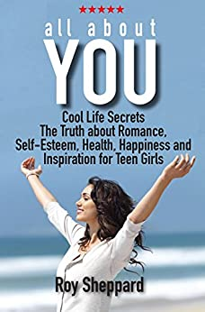 All About You: Cool Life Secrets. The Truth about Romance, Self-Esteem, Health, Happiness and Inspiration for Teen Girls. by [Sheppard, Roy]