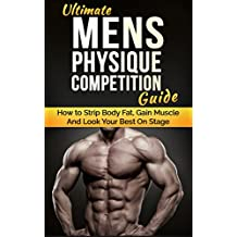 Ultimate Men's Physique Competition Guide: How to Strip Body Fat, Gain Muscle and Look your Best On Stage (Men's Physique Competition, Body Building, Competition, Fitness) (English Edition)