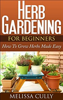 Herb Gardening For Beginners, Planting An Herb Garden Made Easy: How To Grow Herbs And Dry Herbs (English Edition) par [Cully, Melissa]