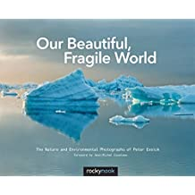 Our Beautiful, Fragile World: The Nature and Environmental Photographs of Peter Essick by Peter Essick (2013-12-15)
