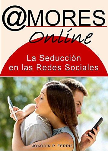 LOS AMORES ONLINE: La Seducción en las Redes Sociales por Joaquín P. Ferriz