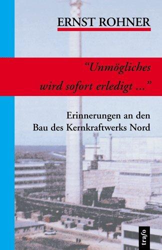 Unmoegliches wird sofort erledigt... : Erinnerungen an den Bau des Kernkraftwerks Nord
