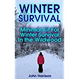 Winter Survival: Minimal Kit For Winter Survival In the Wildwood : (Prepper's Guide, Survival Guide, Alternative Medicine, Emergency) (English Edition)