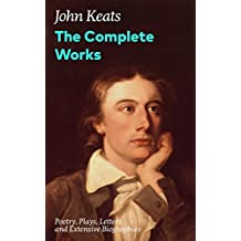 The Complete Works: Poetry, Plays, Letters and Extensive Biographies: Ode on a Grecian Urn + Ode to a Nightingale + Hyperion + Endymion + The Eve of St. ... English Romantic poets (English Edition)