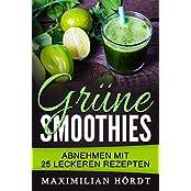 Grüne Smoothies - Abnehmen mit 25 leckeren Rezepten