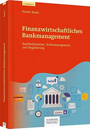 Finanzwirtschaftliches Bankmanagement: Bankkalkulation, Risikomanagement und Regulierung