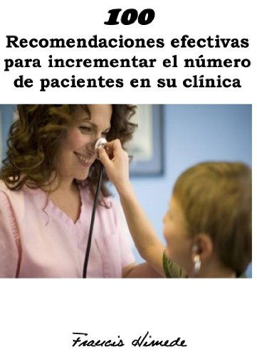 100 Recomendaciones efectivas para incrementar el número de pacientes en su clínica por Francis Himede