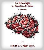 La Psicologia de Todas las Adicciones: (y Tratamiento)