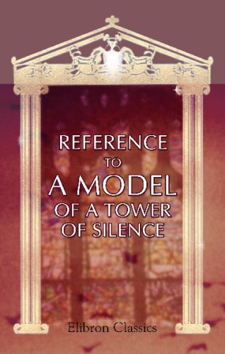 Reference to a Model of a Tower of Silence: With ... Notes relating to the mode of the disposal of dead bodies of the Parsees