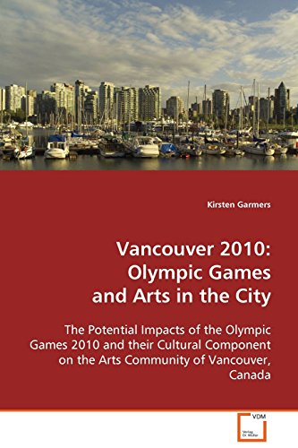 Vancouver 2010 : Olympic Games and arts in the city : the potential impacts of the Olympic 2010 and their cultural component on the arts community of Vancouver, Canada / Kirsten Garmers | Garmers, Kirsten